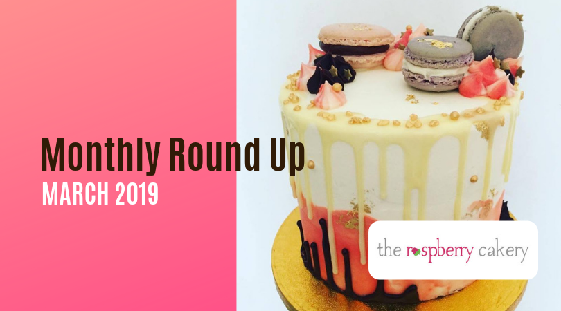 The Raspberry Cakery Monthly Round Up - March 2019